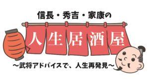 【新連載】信長・秀吉・家康の人生居酒屋〜武将アドバイスで、人生を再発見〜の画像1